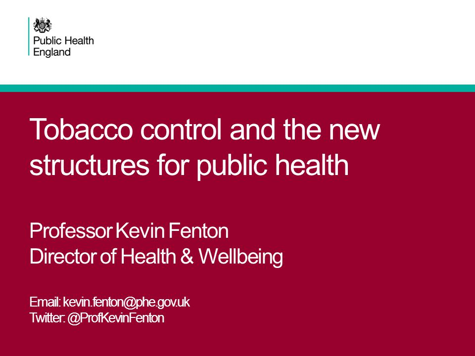 Tobacco control and the new structures for public health Professor Kevin Fenton Director of Health & Wellbeing Email: kevin.fenton@phe.gov.uk Twitter: @ProfKevinFenton