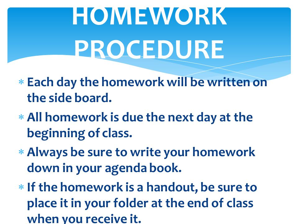 HOMEWORK PROCEDURE Each day the homework will be written on the side board. All homework is due the next day at the beginning of class.