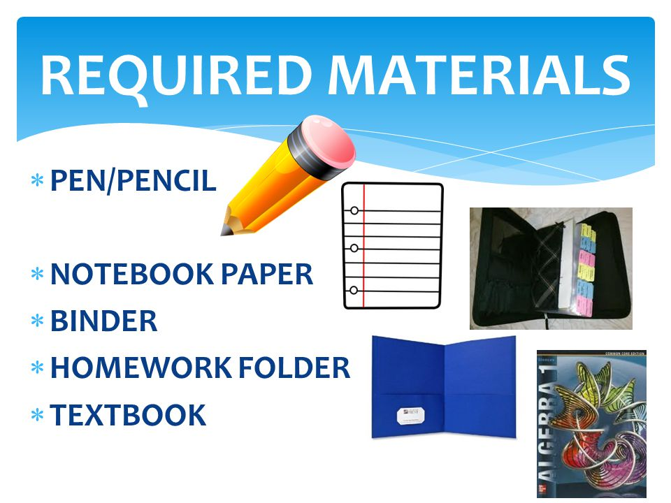REQUIRED MATERIALS PEN/PENCIL NOTEBOOK PAPER BINDER HOMEWORK FOLDER