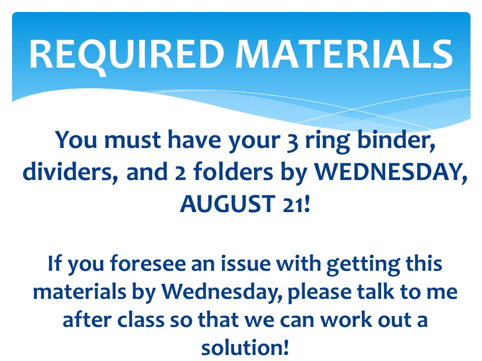 REQUIRED MATERIALS You must have your 3 ring binder, dividers, and 2 folders by WEDNESDAY, AUGUST 21!