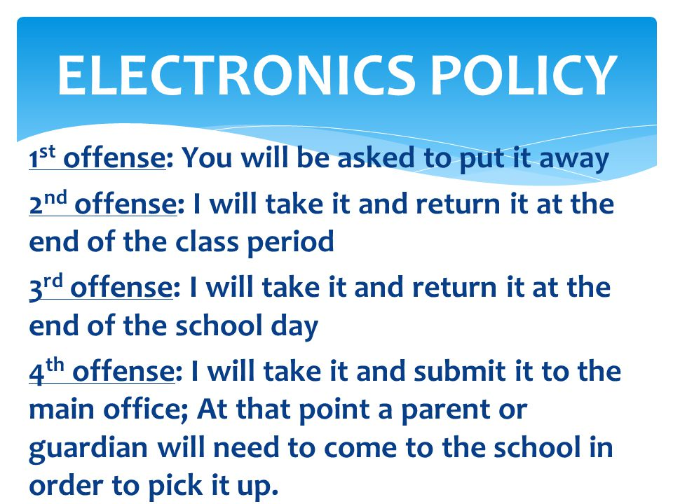 ELECTRONICS POLICY 1st offense: You will be asked to put it away