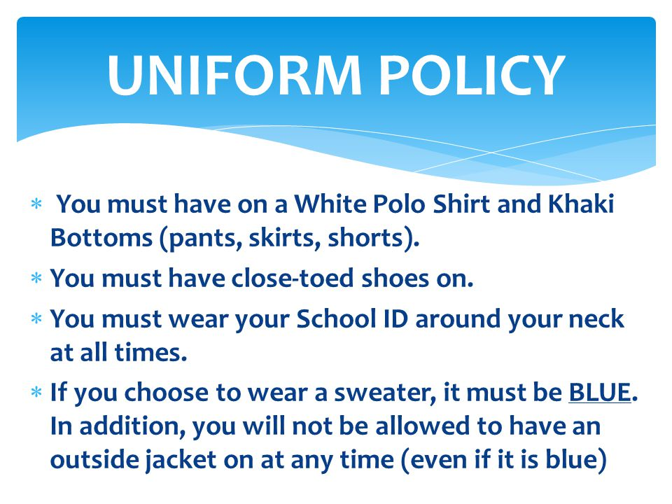 UNIFORM POLICY You must have on a White Polo Shirt and Khaki Bottoms (pants, skirts, shorts). You must have close-toed shoes on.