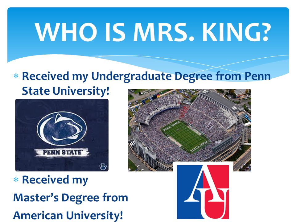WHO IS MRS. KING Received my Undergraduate Degree from Penn State University! Received my. Master's Degree from.