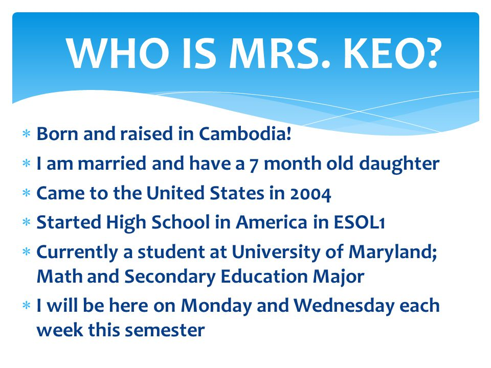 WHO IS MRS. KEO Born and raised in Cambodia!