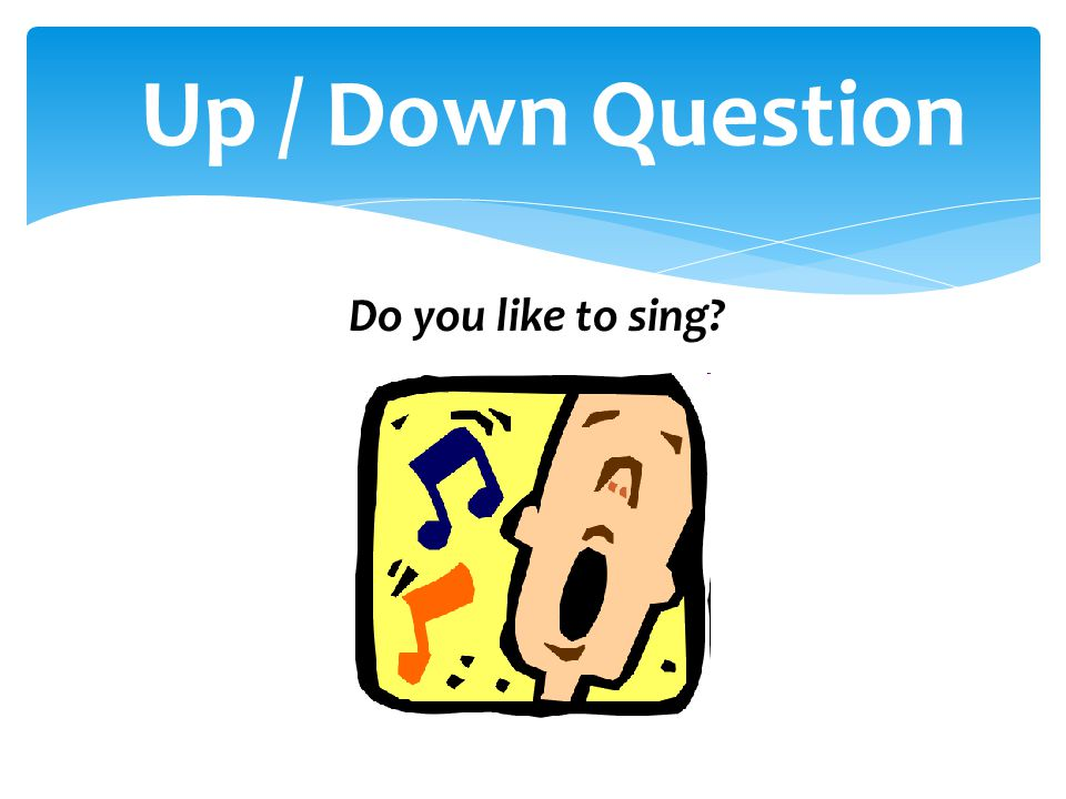 Up / Down Question Do you like to sing