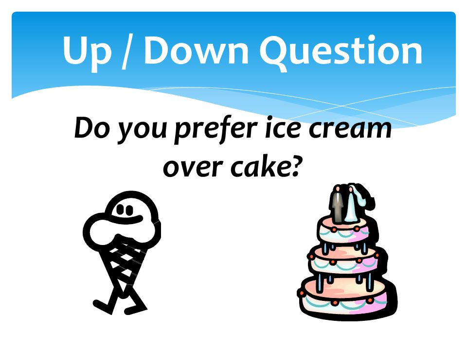 Up / Down Question Do you prefer ice cream over cake