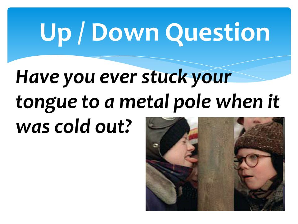 Up / Down Question Have you ever stuck your tongue to a metal pole when it was cold out