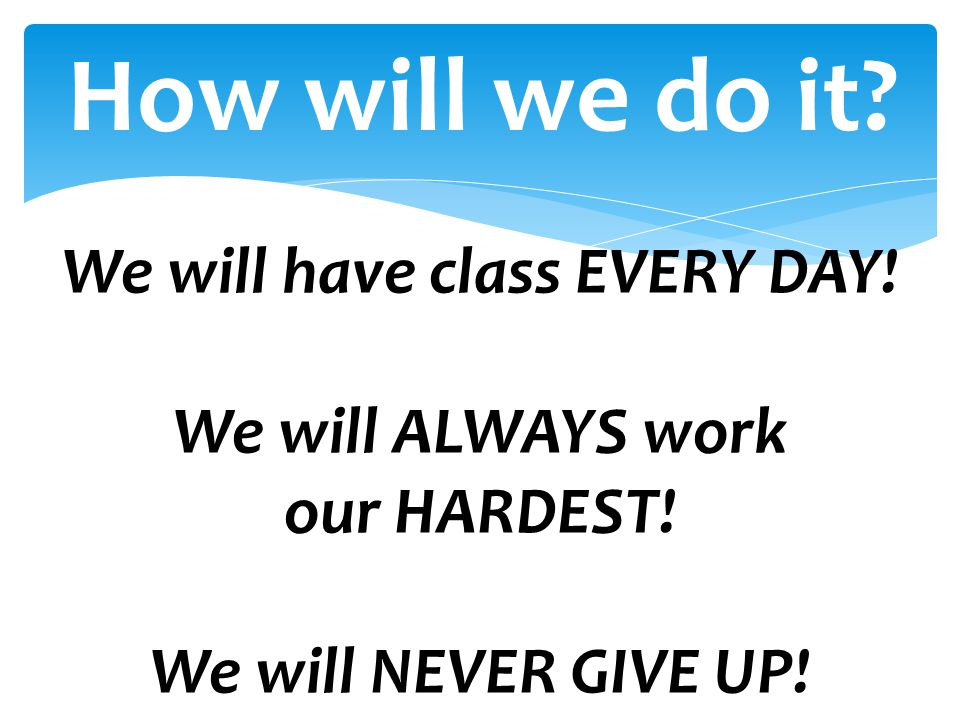 We will have class EVERY DAY!