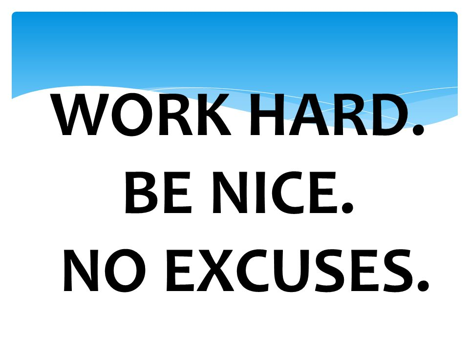 WORK HARD. BE NICE. NO EXCUSES.