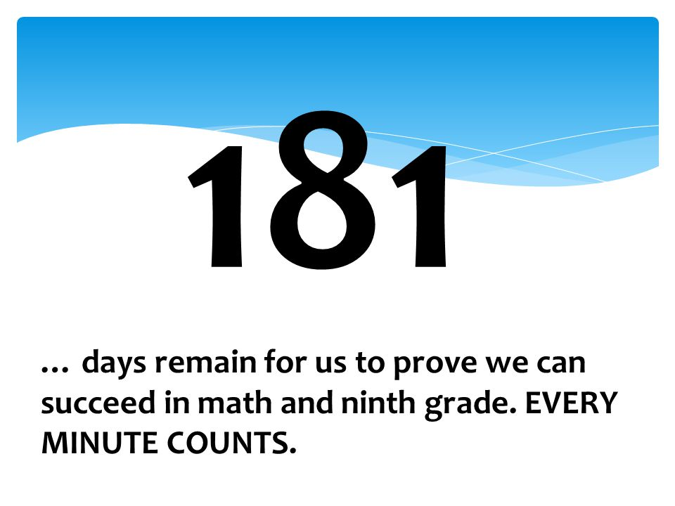 181 … days remain for us to prove we can succeed in math and ninth grade. EVERY MINUTE COUNTS.