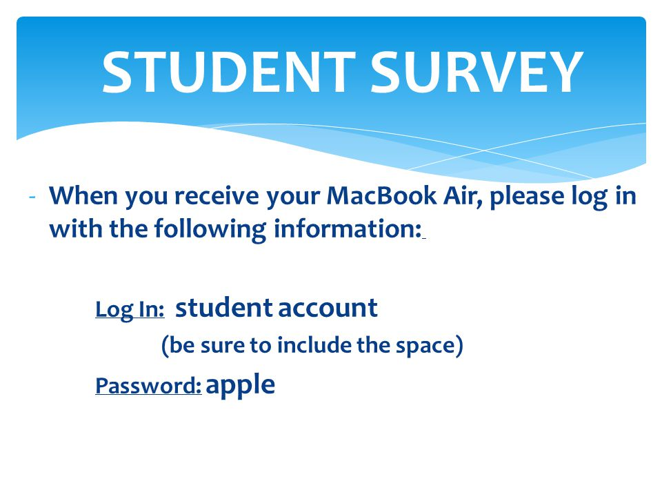 STUDENT SURVEY When you receive your MacBook Air, please log in with the following information: Log In: student account.