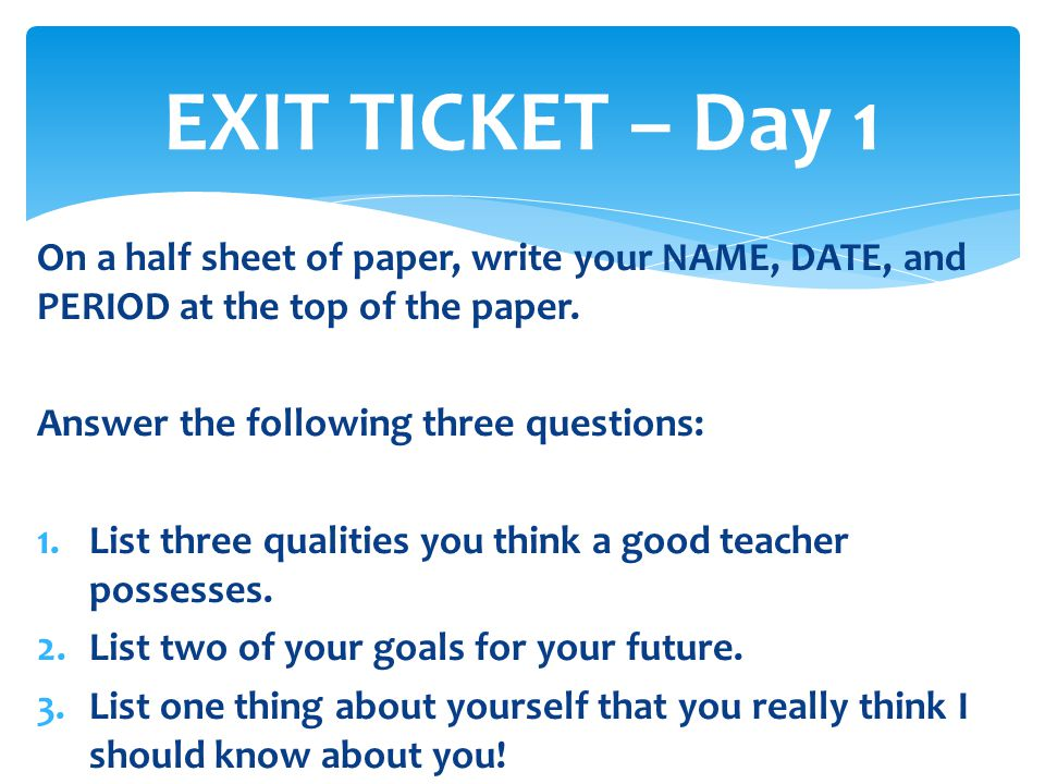 EXIT TICKET – Day 1 On a half sheet of paper, write your NAME, DATE, and PERIOD at the top of the paper.