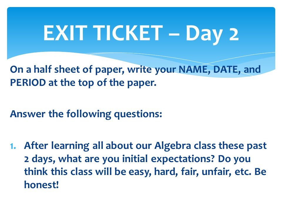 EXIT TICKET – Day 2 On a half sheet of paper, write your NAME, DATE, and PERIOD at the top of the paper.