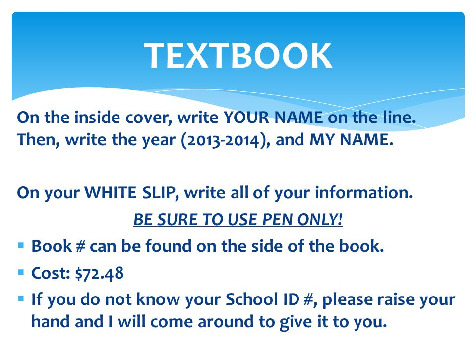 TEXTBOOK On the inside cover, write YOUR NAME on the line. Then, write the year (2013-2014), and MY NAME.