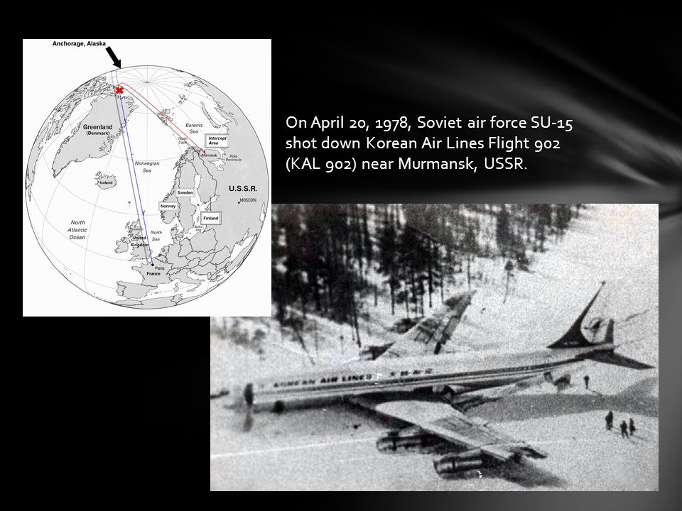 On April 20, 1978, Soviet air force SU-15 shot down Korean Air Lines Flight 902 (KAL 902) near Murmansk, USSR.