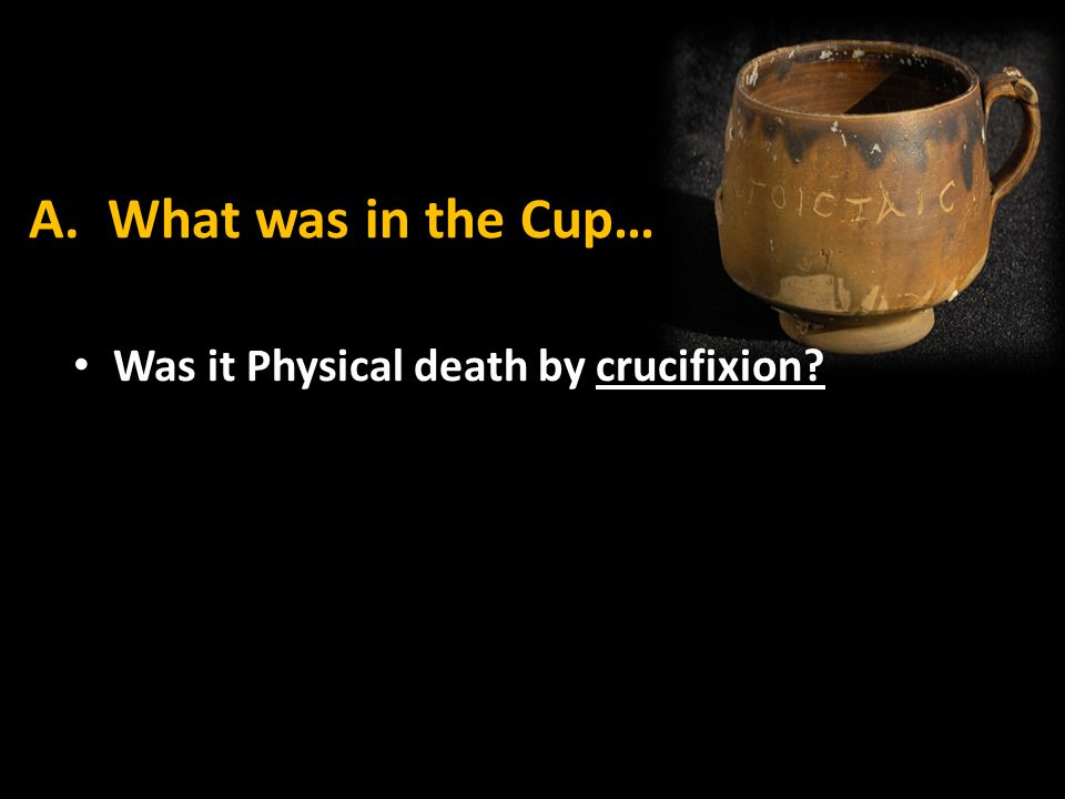 A. What was in the Cup… Was it Physical death by crucifixion