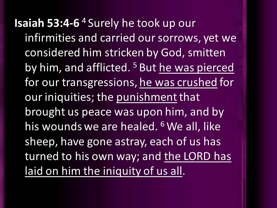 Isaiah 53:4-6 4 Surely he took up our infirmities and carried our sorrows, yet we considered him stricken by God, smitten by him, and afflicted.