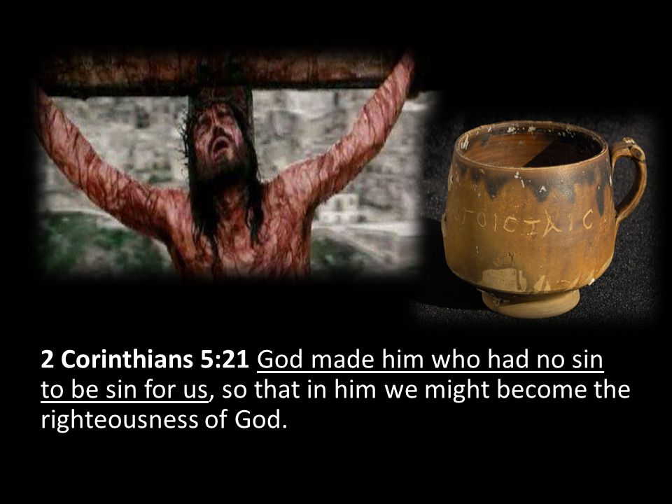2 Corinthians 5:21 God made him who had no sin to be sin for us, so that in him we might become the righteousness of God.