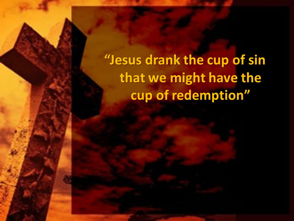 Jesus drank the cup of sin that we might have the cup of redemption