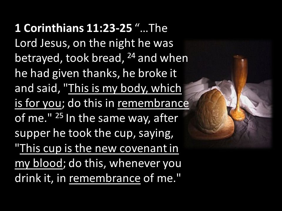 1 Corinthians 11:23-25 …The Lord Jesus, on the night he was betrayed, took bread, 24 and when he had given thanks, he broke it and said, This is my body, which is for you; do this in remembrance of me. 25 In the same way, after supper he took the cup, saying, This cup is the new covenant in my blood; do this, whenever you drink it, in remembrance of me.