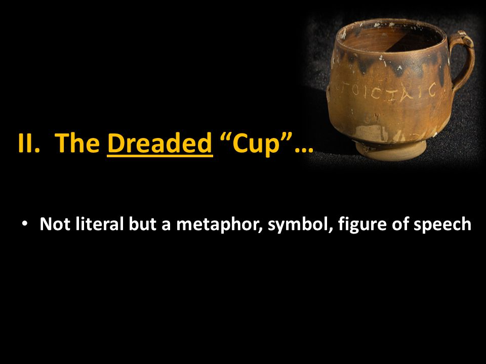 II. The Dreaded Cup … Not literal but a metaphor, symbol, figure of speech