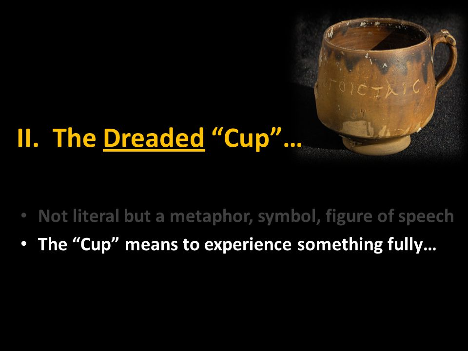II. The Dreaded Cup … Not literal but a metaphor, symbol, figure of speech.