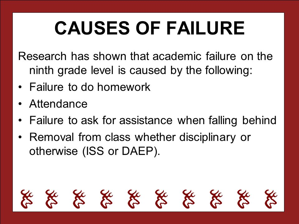 CAUSES OF FAILURE Research has shown that academic failure on the ninth grade level is caused by the following: