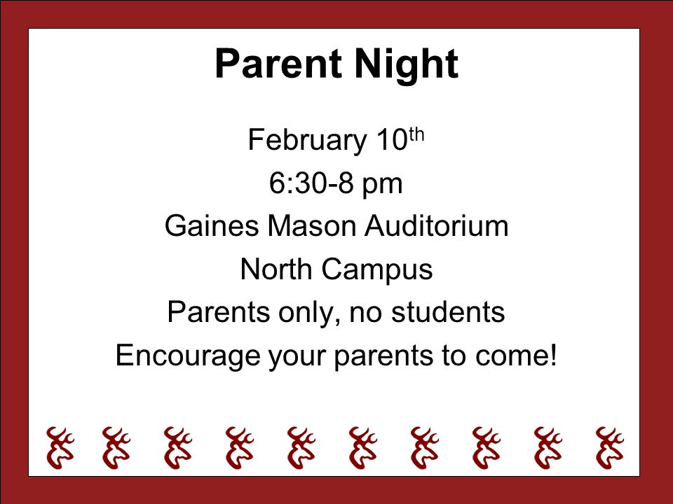 Parent Night February 10th 6:30-8 pm Gaines Mason Auditorium North Campus Parents only, no students Encourage your parents to come.