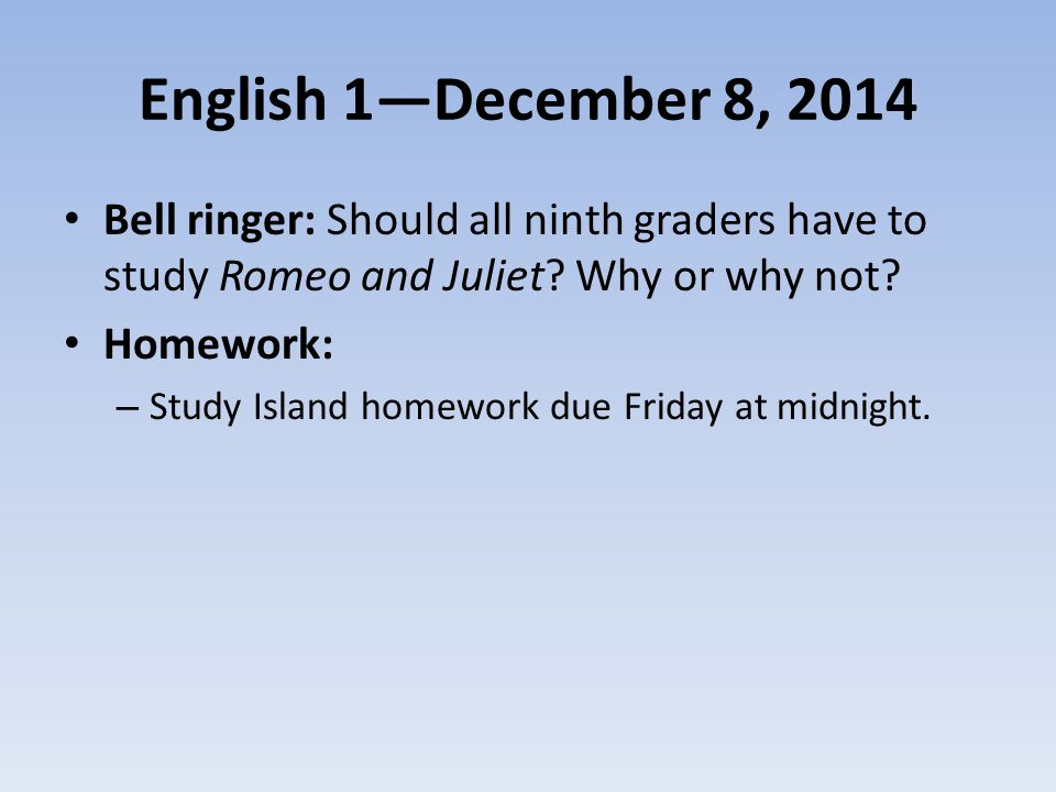 English 1—December 8, 2014 Bell ringer: Should all ninth graders have to study Romeo and Juliet Why or why not