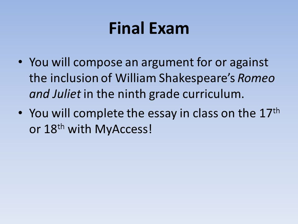 Final Exam You will compose an argument for or against the inclusion of William Shakespeare's Romeo and Juliet in the ninth grade curriculum.