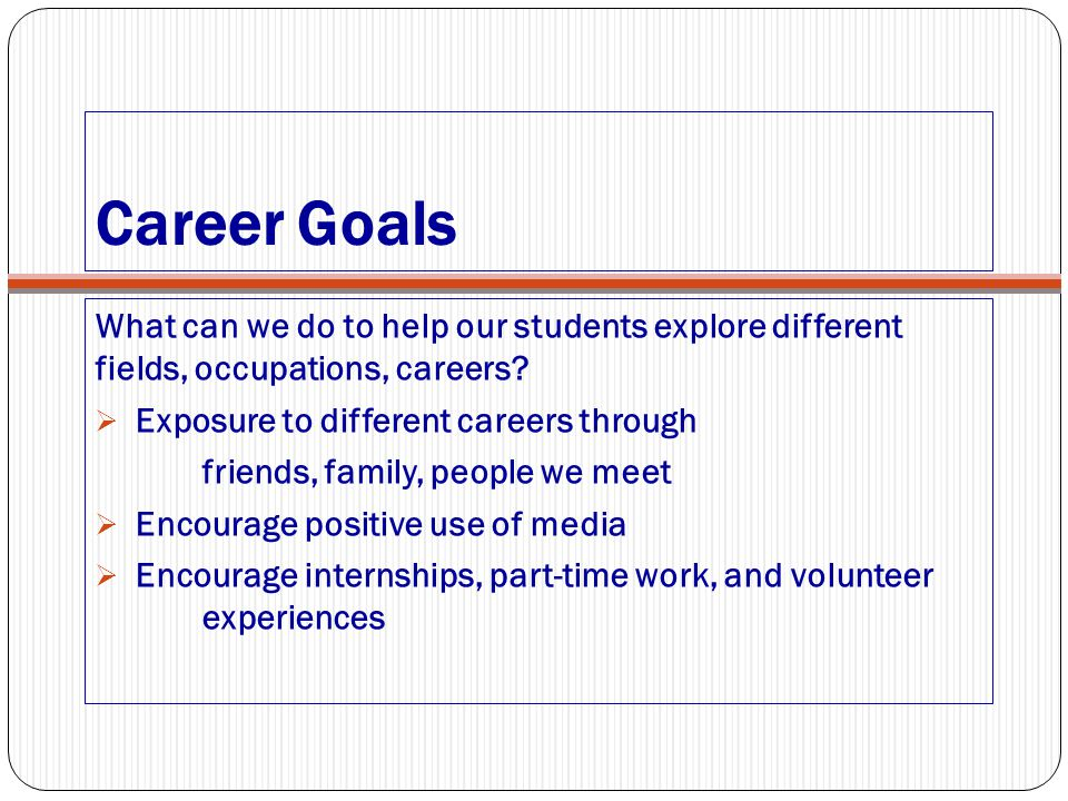 Career Goals What can we do to help our students explore different fields, occupations, careers Exposure to different careers through.