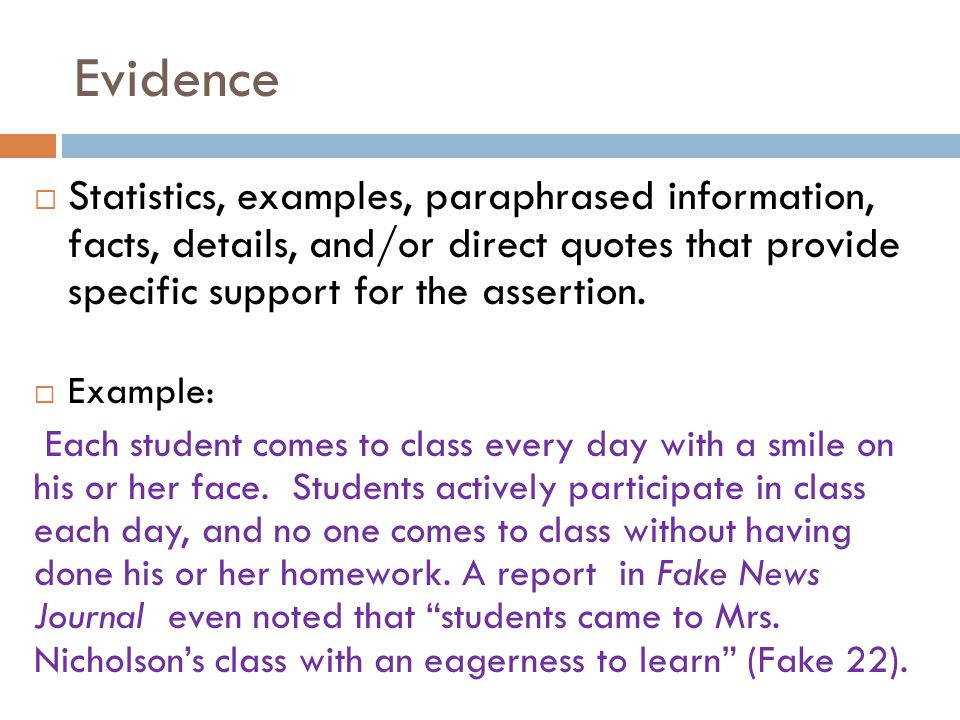 Evidence Statistics, examples, paraphrased information, facts, details, and/or direct quotes that provide specific support for the assertion.