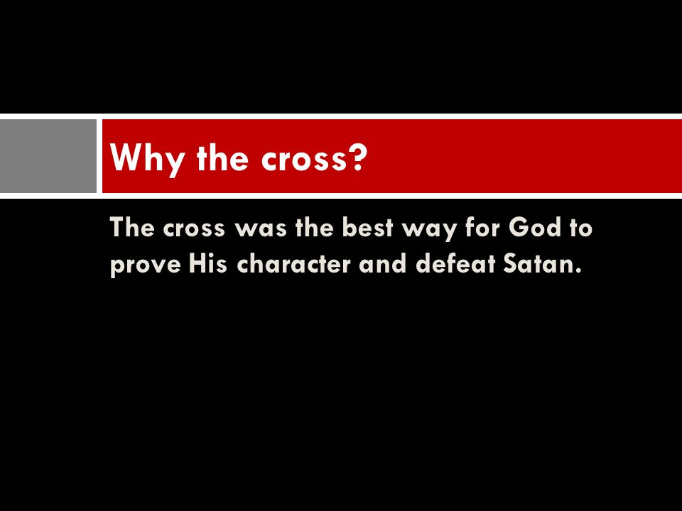 Why the cross The cross was the best way for God to prove His character and defeat Satan.