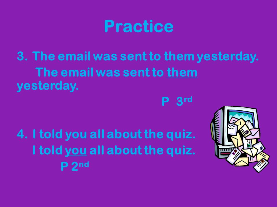 Practice The email was sent to them yesterday. P 3rd