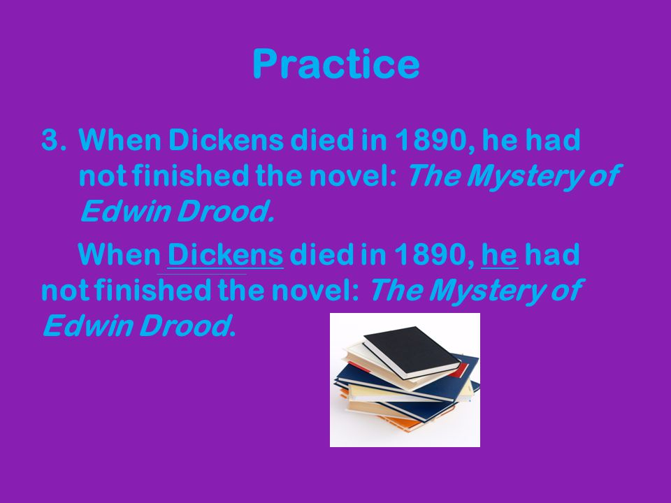 Practice When Dickens died in 1890, he had not finished the novel: The Mystery of Edwin Drood.
