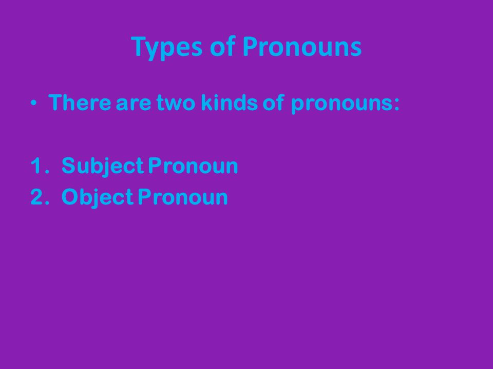 Types of Pronouns There are two kinds of pronouns: 1. Subject Pronoun