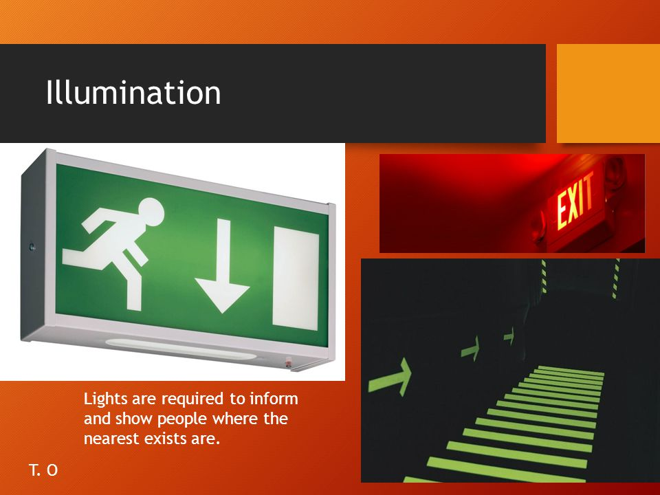 Illumination Lights are required to inform and show people where the nearest exists are. T. O