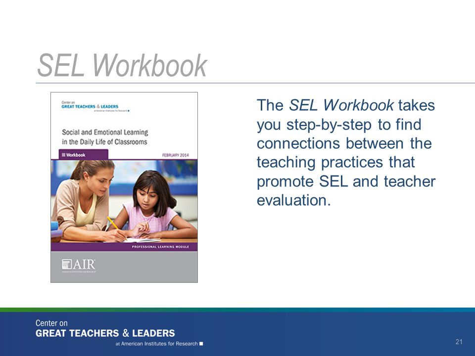 SEL Workbook The SEL Workbook takes you step-by-step to find connections between the teaching practices that promote SEL and teacher evaluation.