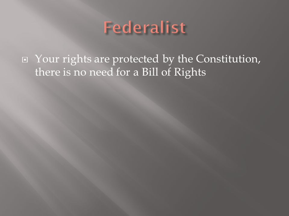 Federalist Your rights are protected by the Constitution, there is no need for a Bill of Rights
