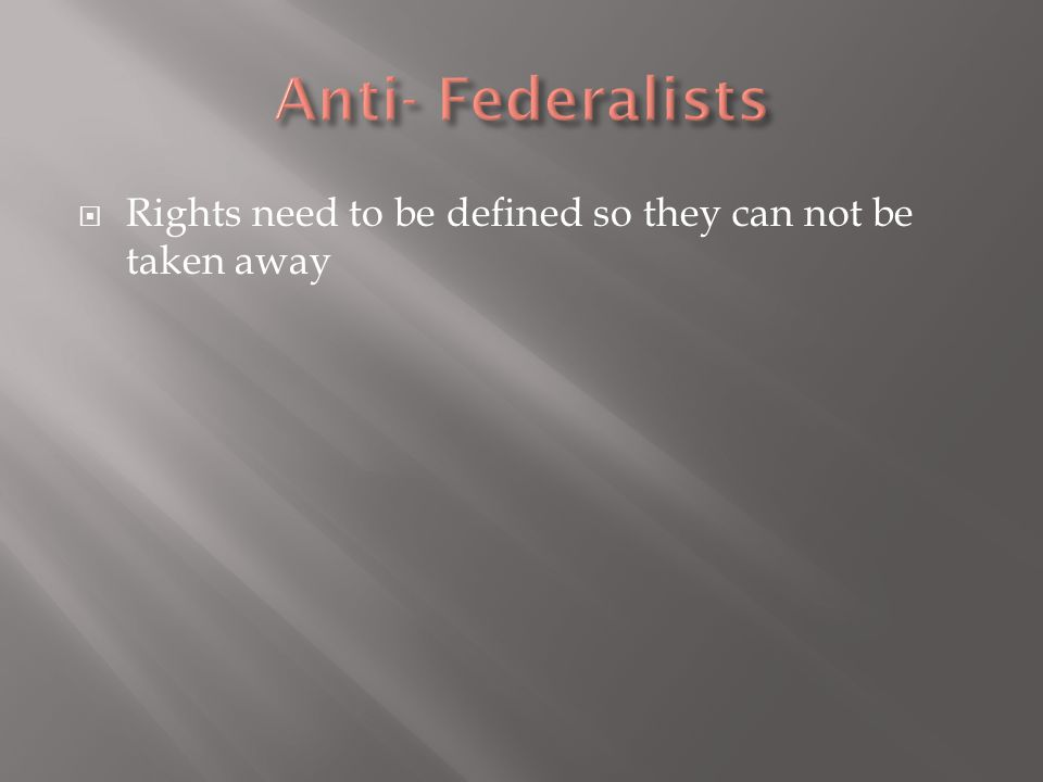 Anti- Federalists Rights need to be defined so they can not be taken away