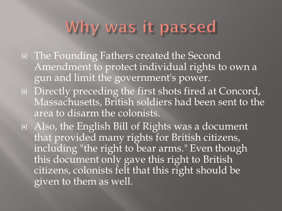 Why was it passed The Founding Fathers created the Second Amendment to protect individual rights to own a gun and limit the government s power.