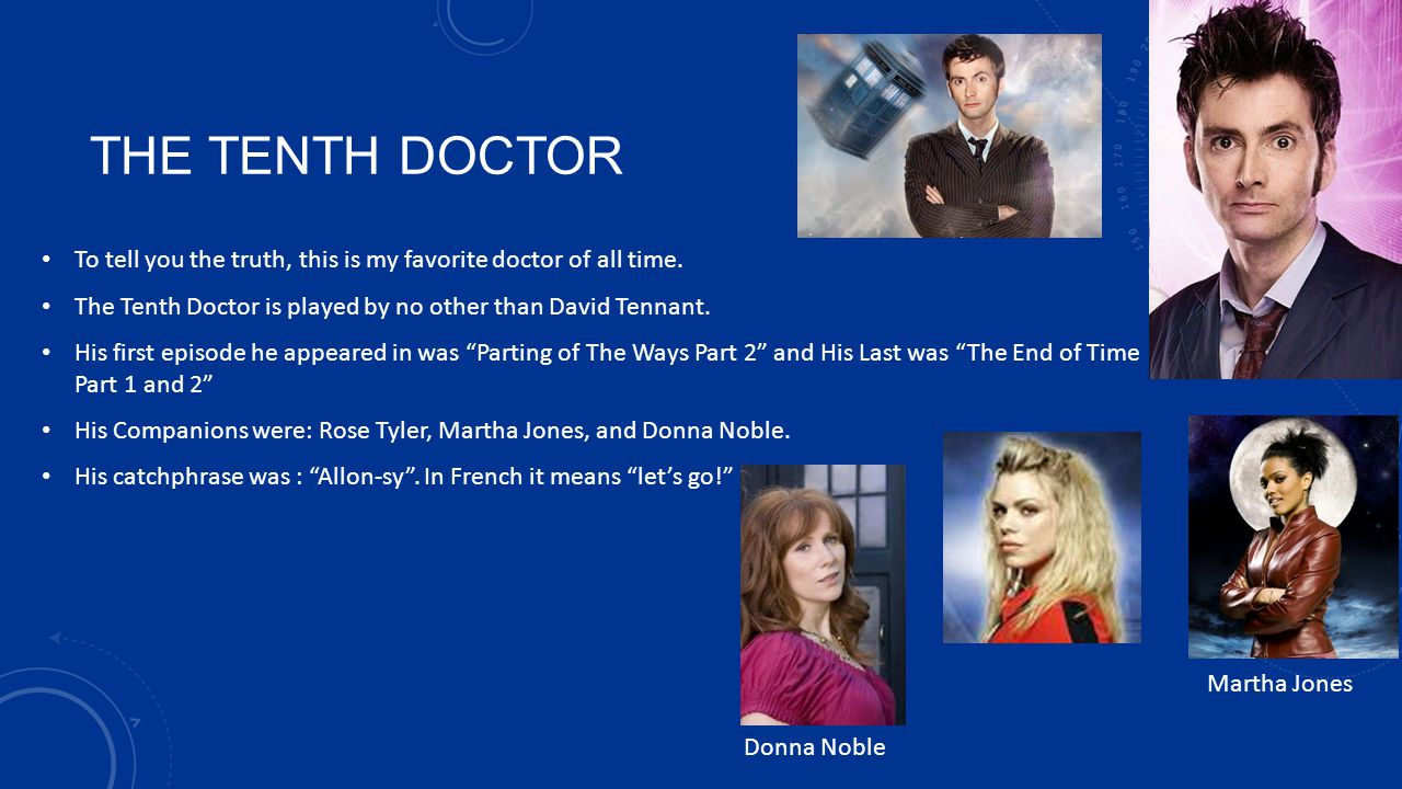 THE TENTH DOCTOR To tell you the truth, this is my favorite doctor of all time. The Tenth Doctor is played by no other than David Tennant.