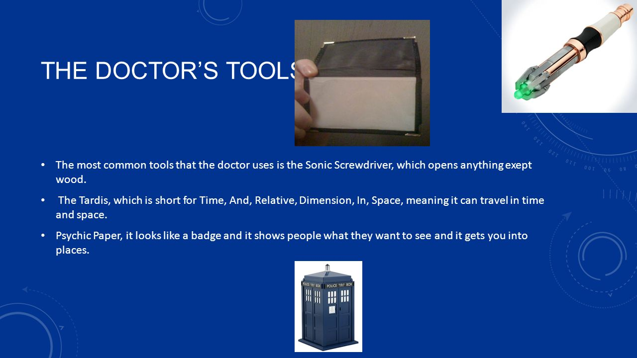 THE Doctor's tools The most common tools that the doctor uses is the Sonic Screwdriver, which opens anything exept wood.
