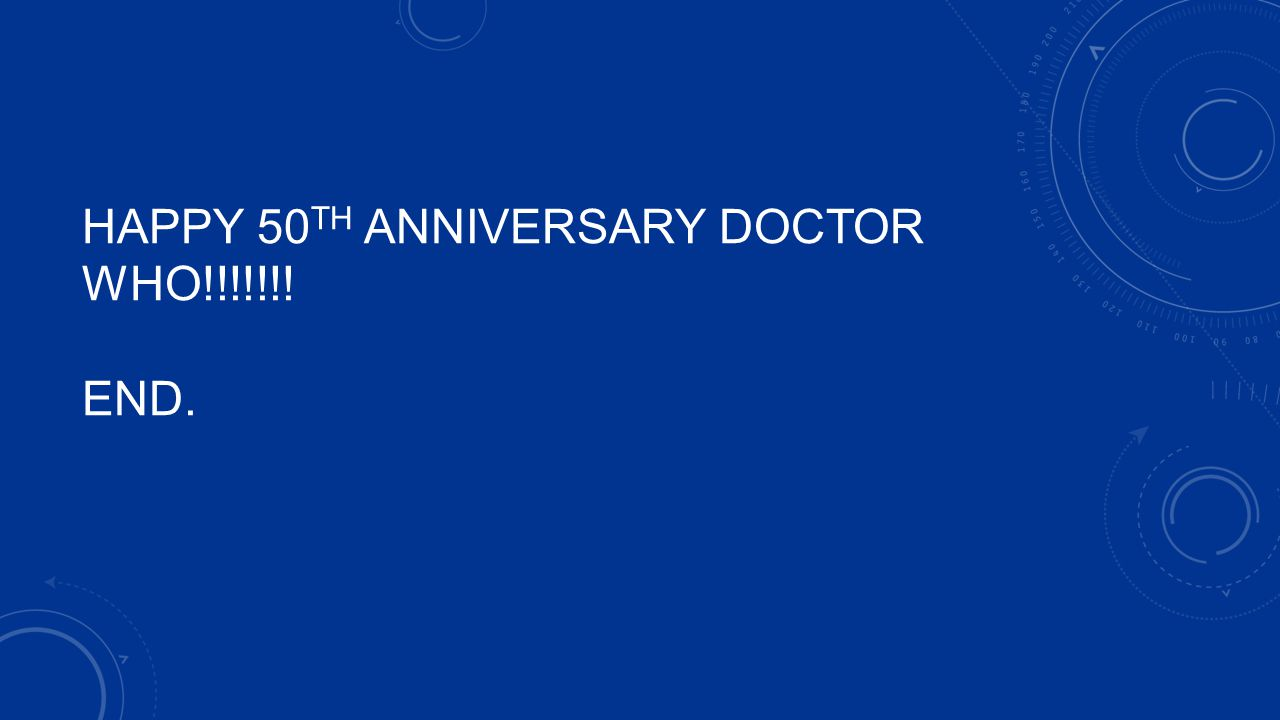HAPPY 50TH Anniversary Doctor WHO!!!!!!! END.