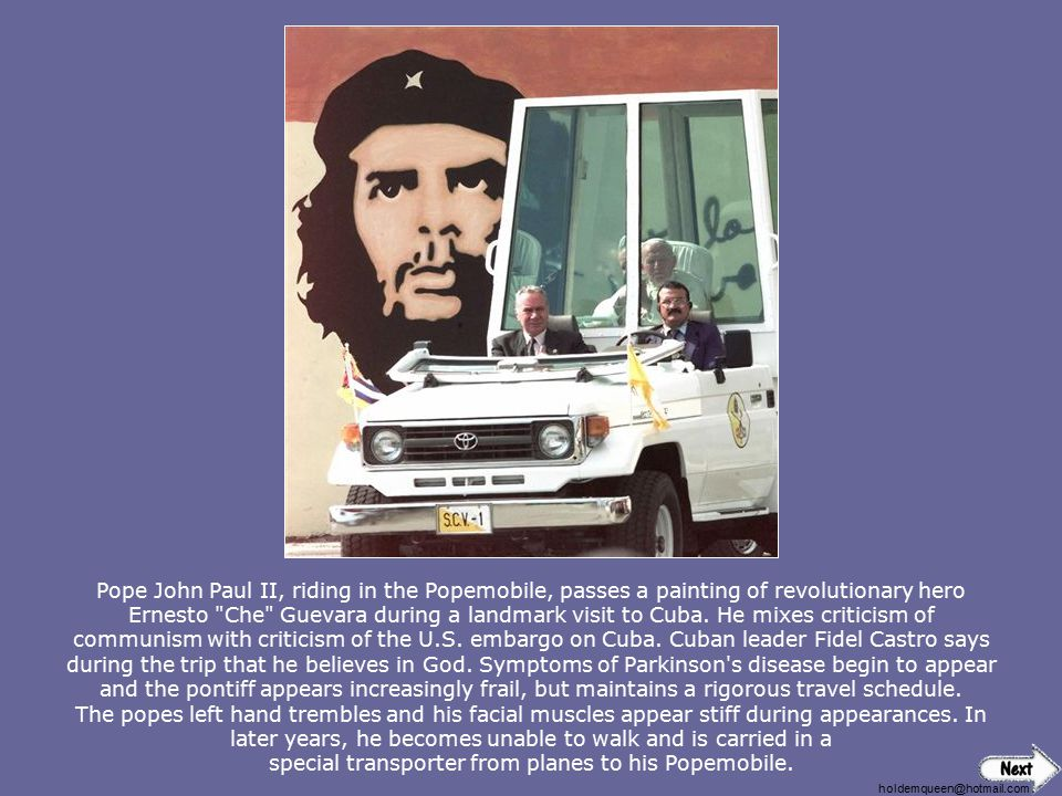 Pope John Paul II, riding in the Popemobile, passes a painting of revolutionary hero Ernesto Che Guevara during a landmark visit to Cuba. He mixes criticism of communism with criticism of the U.S. embargo on Cuba. Cuban leader Fidel Castro says during the trip that he believes in God. Symptoms of Parkinson s disease begin to appear and the pontiff appears increasingly frail, but maintains a rigorous travel schedule. The popes left hand trembles and his facial muscles appear stiff during appearances. In later years, he becomes unable to walk and is carried in a special transporter from planes to his Popemobile.