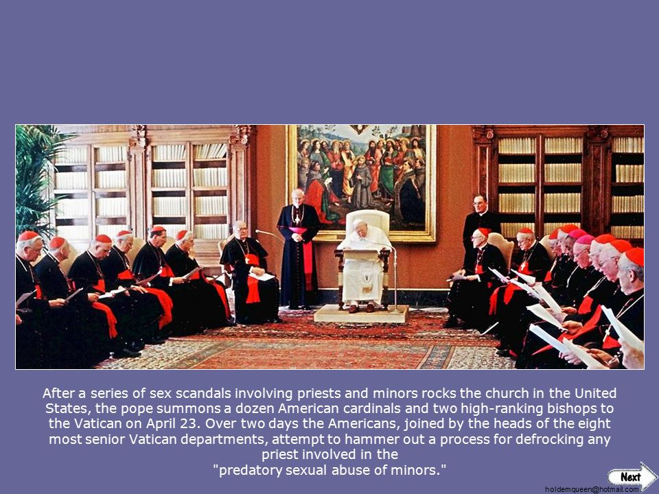 After a series of sex scandals involving priests and minors rocks the church in the United States, the pope summons a dozen American cardinals and two high-ranking bishops to the Vatican on April 23. Over two days the Americans, joined by the heads of the eight most senior Vatican departments, attempt to hammer out a process for defrocking any priest involved in the predatory sexual abuse of minors.