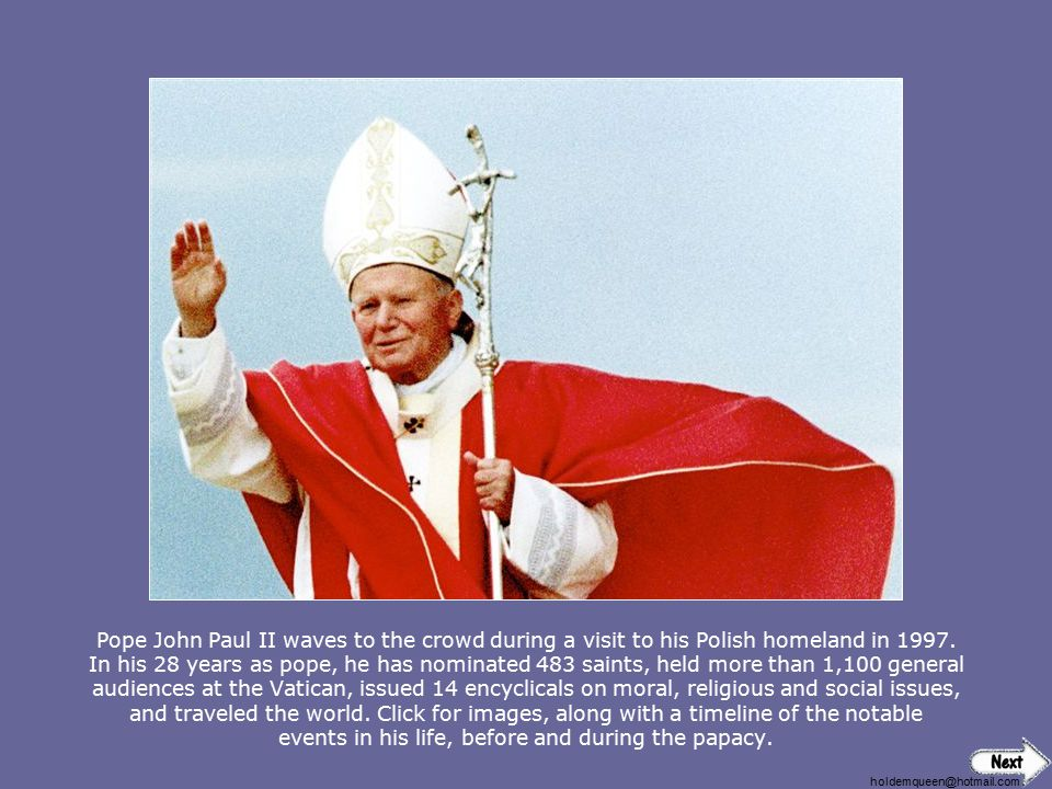 Pope John Paul II waves to the crowd during a visit to his Polish homeland in 1997. In his 28 years as pope, he has nominated 483 saints, held more than 1,100 general audiences at the Vatican, issued 14 encyclicals on moral, religious and social issues, and traveled the world. Click for images, along with a timeline of the notable events in his life, before and during the papacy.