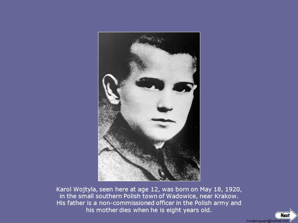 Karol Wojtyla, seen here at age 12, was born on May 18, 1920, in the small southern Polish town of Wadowice, near Krakow. His father is a non-commissioned officer in the Polish army and his mother dies when he is eight years old.