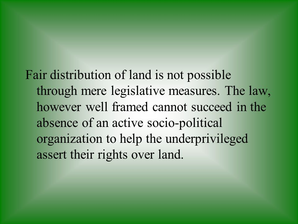 Fair distribution of land is not possible through mere legislative measures.