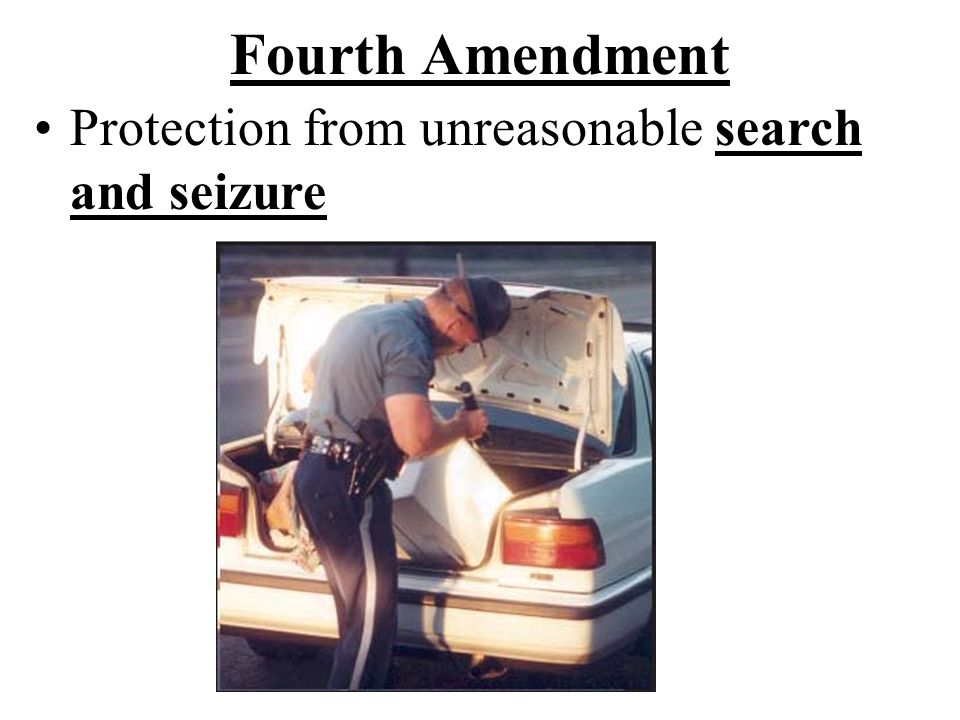 Fourth Amendment Protection from unreasonable search and seizure.